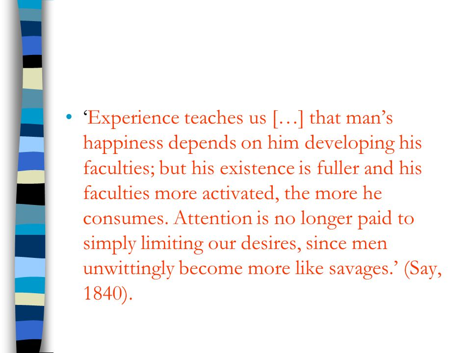 'Experience teaches us […] that man's happiness depends on him developing his faculties; but his existence is fuller and his faculties more activated, the more he consumes.